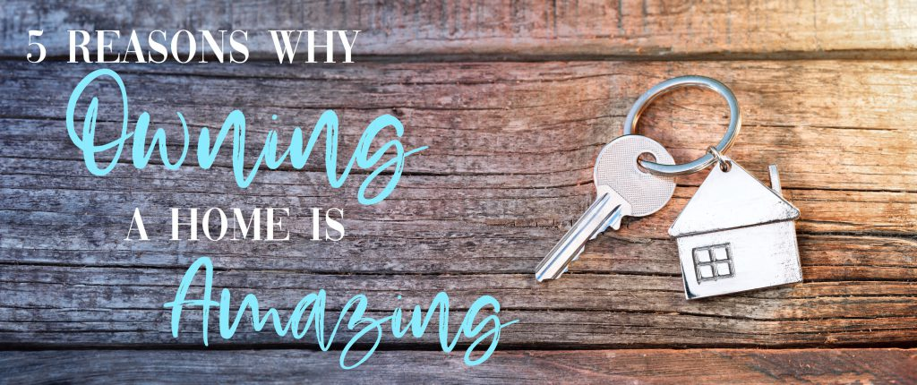 5 Reasons Why Owning a Home is Amazing